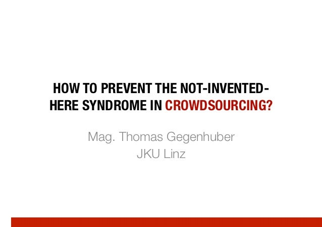 HOW TO PREVENT THE NOT-INVENTED-HERE SYNDROME IN CROWDSOURCING?     Mag. Thomas Gegenhuber             JKU Linz