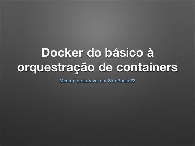 Docker do básico à orquestração de containers Meetup de Laravel em São Paulo #3