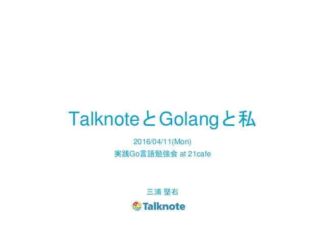 TalknoteとGolangと私 三浦 堅右 2016/04/11(Mon) 実践Go言語勉強会 at 21cafe
