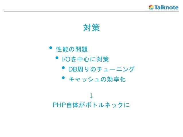 対策 • 性能の問題 • I/Oを中心に対策 • DB周りのチューニング • キャッシュの効率化 ↓ PHP自体がボトルネックに