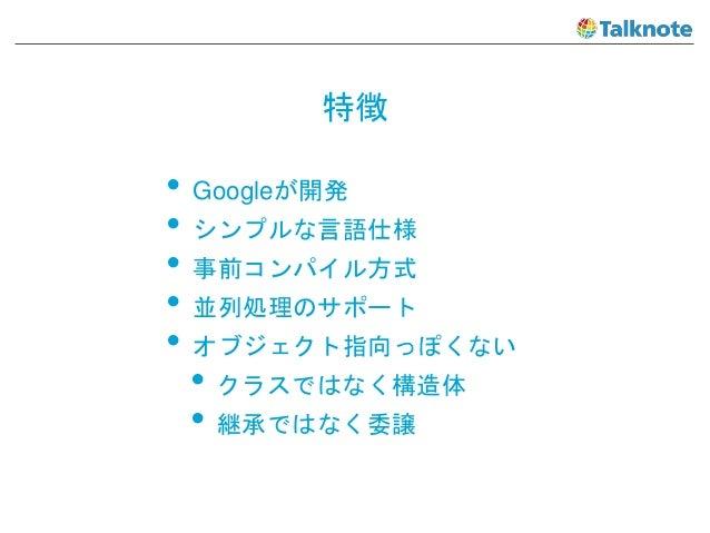 特徴 • Googleが開発 • シンプルな言語仕様 • 事前コンパイル方式 • 並列処理のサポート • オブジェクト指向っぽくない • クラスではなく構造体 • 継承ではなく委譲
