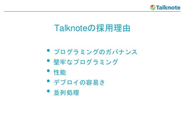 Talknoteの採用理由 • プログラミングのガバナンス • 堅牢なプログラミング • 性能 • デプロイの容易さ • 並列処理