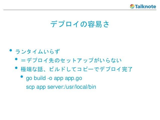 デプロイの容易さ • ランタイムいらず • =デプロイ先のセットアップがいらない • 極端な話、ビルドしてコピーでデプロイ完了 • go build -o app app.go scp app server:/usr/local/bin