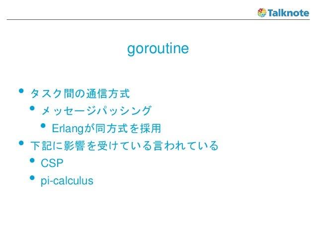 goroutine • タスク間の通信方式 • メッセージパッシング • Erlangが同方式を採用 • 下記に影響を受けている言われている • CSP • pi-calculus