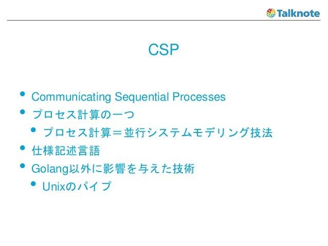CSP • Communicating Sequential Processes • プロセス計算の一つ • プロセス計算=並行システムモデリング技法 • 仕様記述言語 • Golang以外に影響を与えた技術 • Unixのパイプ