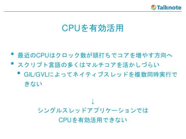 CPUを有効活用 • 最近のCPUはクロック数が頭打ちでコアを増やす方向へ • スクリプト言語の多くはマルチコアを活かしづらい • GIL/GVLによってネイティブスレッドを複数同時実行で きない ↓ シングルスレッドアプリケーションでは CP...