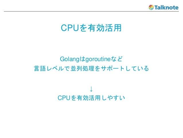 CPUを有効活用 Golangはgoroutineなど 言語レベルで並列処理をサポートしている ↓ CPUを有効活用しやすい