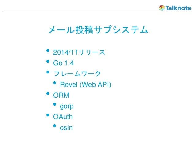 メール投稿サブシステム • 2014/11リリース • Go 1.4 • フレームワーク • Revel (Web API) • ORM • gorp • OAuth • osin