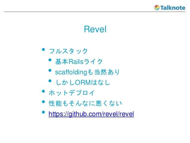 Revel • フルスタック • 基本Railsライク • scaffoldingも当然あり • しかしORMはなし • ホットデプロイ • 性能もそんなに悪くない • https://github.com/revel/revel