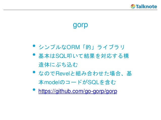gorp • シンプルなORM「的」ライブラリ • 基本はSQL叩いて結果を対応する構 造体にぶち込む • なのでRevelと組み合わせた場合、基 本modelのコードがSQLを含む • https://github.com/go-gorp/g...