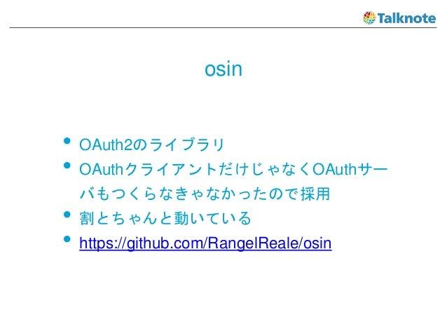 osin • OAuth2のライブラリ • OAuthクライアントだけじゃなくOAuthサー バもつくらなきゃなかったので採用 • 割とちゃんと動いている • https://github.com/RangelReale/osin