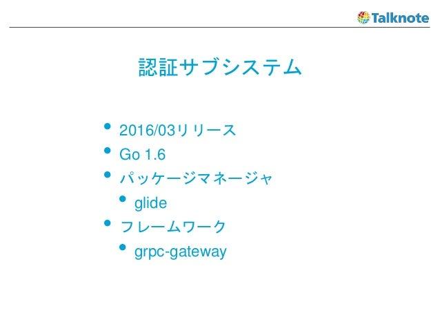 認証サブシステム • 2016/03リリース • Go 1.6 • パッケージマネージャ • glide • フレームワーク • grpc-gateway