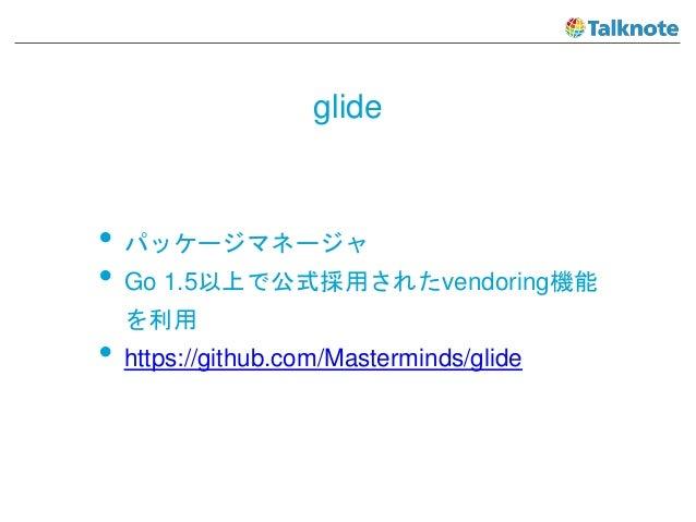 glide • パッケージマネージャ • Go 1.5以上で公式採用されたvendoring機能 を利用 • https://github.com/Masterminds/glide