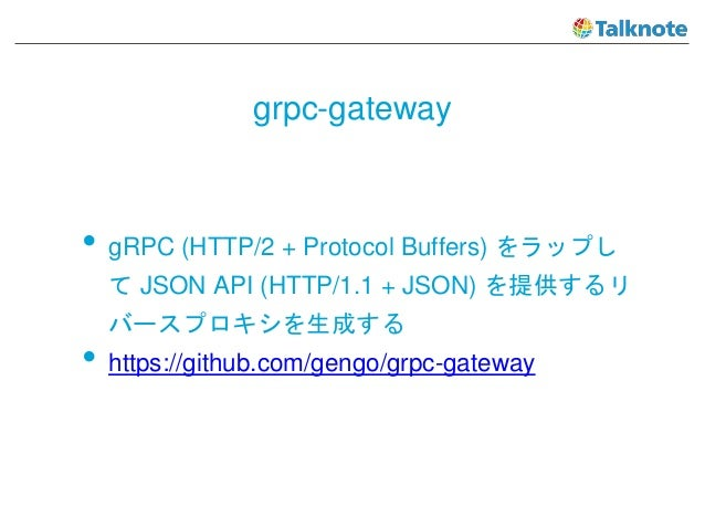 grpc-gateway • gRPC (HTTP/2 + Protocol Buffers) をラップし て JSON API (HTTP/1.1 + JSON) を提供するリ バースプロキシを生成する • https://github.co...