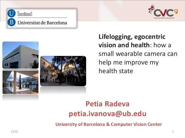 Petia Radeva petia.ivanova@ub.edu University of Barcelona & Computer Vision Center Lifelogging, egocentric vision and heal...