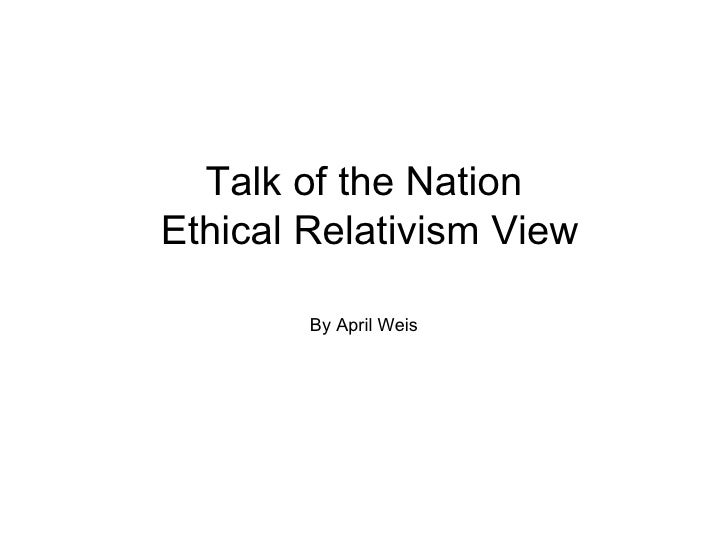 Talk of the Nation  Ethical Relativism View By April Weis