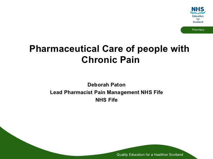 Pharmaceutical Care of people with  Chronic Pain Deborah Paton Lead Pharmacist Pain Management NHS Fife NHS Fife