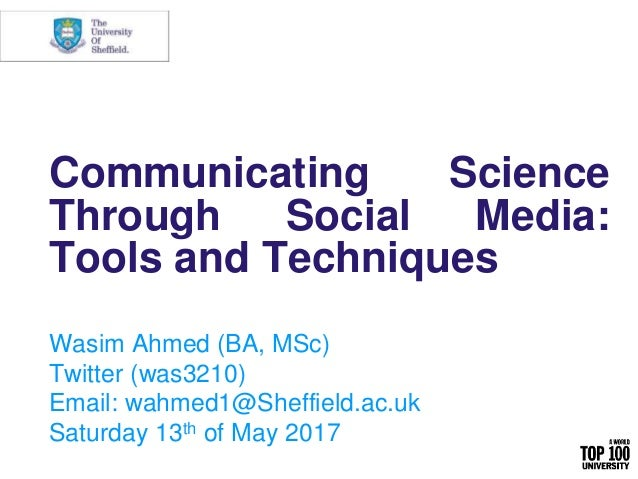 Communicating Science Through Social Media: Tools and Techniques Wasim Ahmed (BA, MSc) Twitter (was3210) Email: wahmed1@Sh...