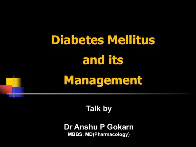 Diabetes Mellitus       and its  Management        Talk by  Dr Anshu P Gokarn  MBBS, MD(Pharmacology)