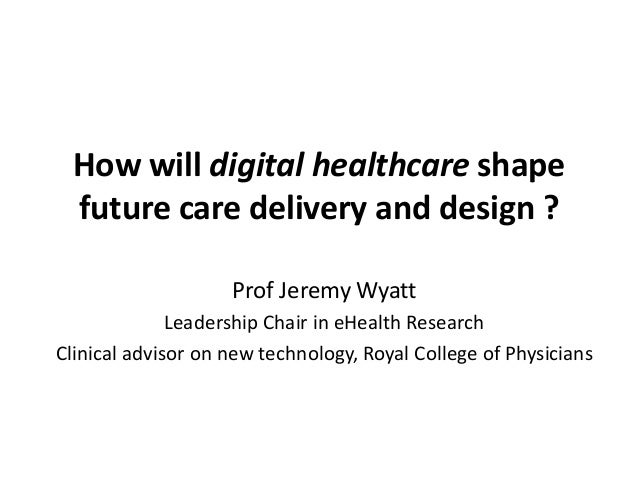 How will digital healthcare shape future care delivery and design ? Prof Jeremy Wyatt Leadership Chair in eHealth Research...