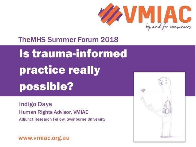 www.vmiac.org.au Is trauma-informed practice really possible? Indigo Daya Human Rights Advisor, VMIAC Adjunct Research Fel...