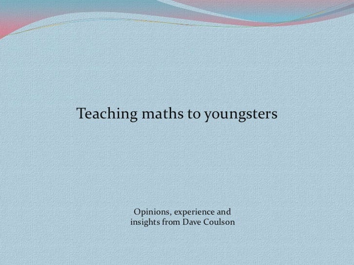 Teaching maths to youngsters        Opinions, experience and       insights from Dave Coulson