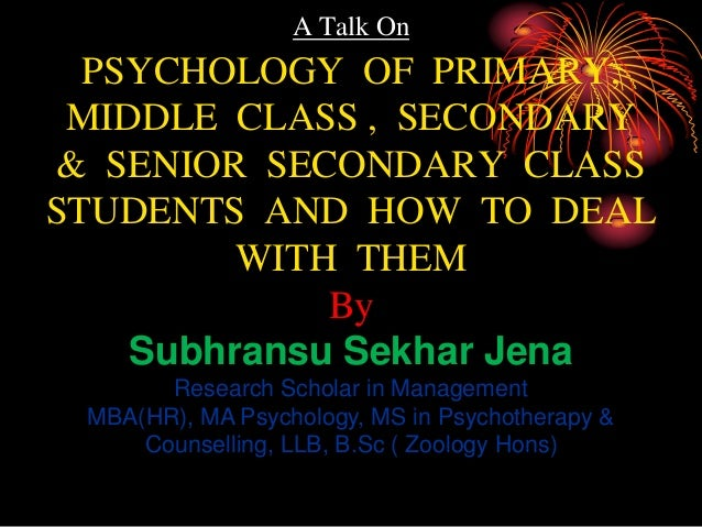 A Talk On PSYCHOLOGY OF PRIMARY, MIDDLE CLASS , SECONDARY & SENIOR SECONDARY CLASS STUDENTS AND HOW TO DEAL WITH THEM By S...