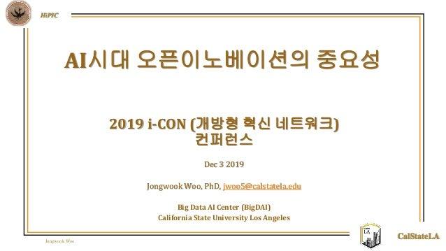 Jongwook Woo HiPIC CalStateLA 2019 i-CON (개방형 혁신 네트워크) 컨퍼런스 Dec 3 2019 Jongwook Woo, PhD, jwoo5@calstatela.edu Big Data AI...