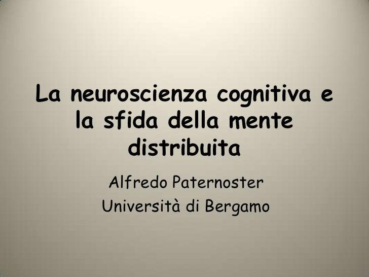 La neuroscienza cognitiva e la sfida della mente distribuita<br />Alfredo Paternoster<br />Università di Bergamo<br />
