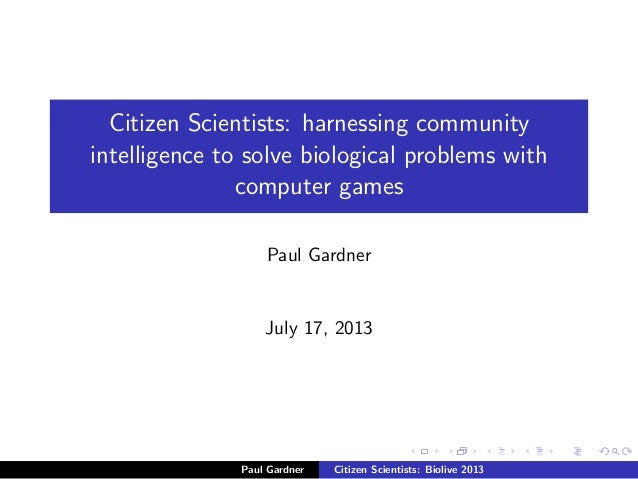 Citizen Scientists: harnessing community intelligence to solve biological problems with computer games Paul Gardner July 1...