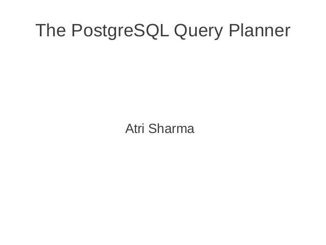 The PostgreSQL Query Planner  Atri Sharma