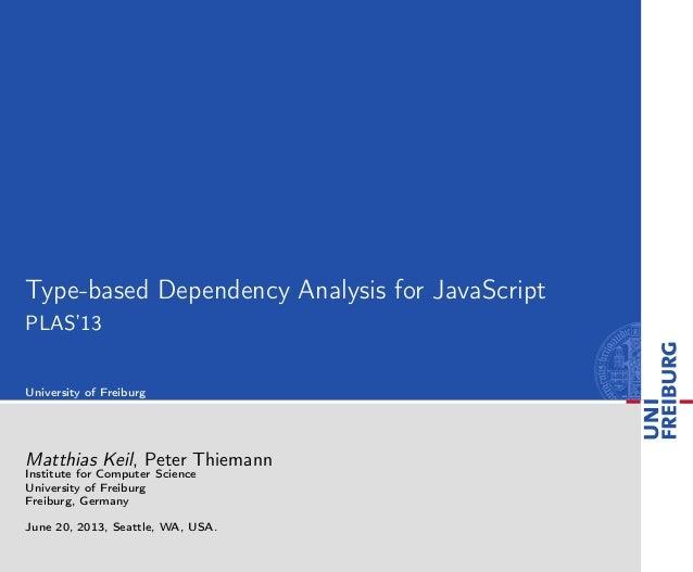 Type-based Dependency Analysis for JavaScript PLAS'13 University of Freiburg Matthias Keil, Peter Thiemann Institute for C...