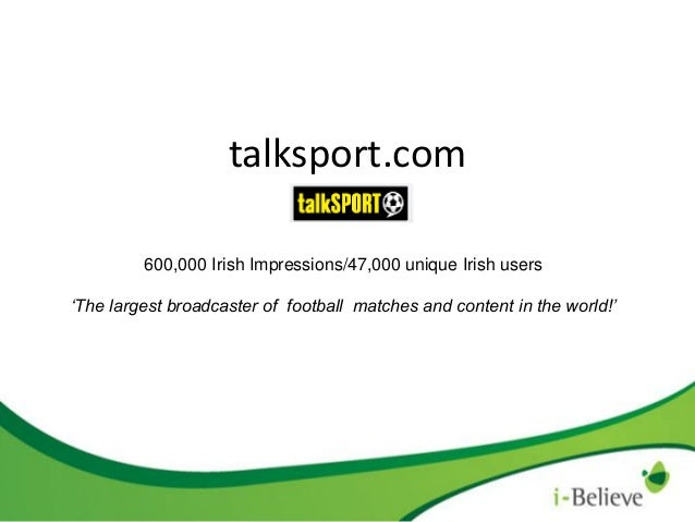 talksport.com 600,000 Irish Impressions/47,000 unique Irish users 'The largest broadcaster of football matches and content...