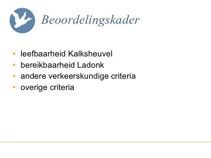 Beoordelingskader <ul><li>leefbaarheid Kalksheuvel </li></ul><ul><li>bereikbaarheid Ladonk </li></ul><ul><li>andere verkee...