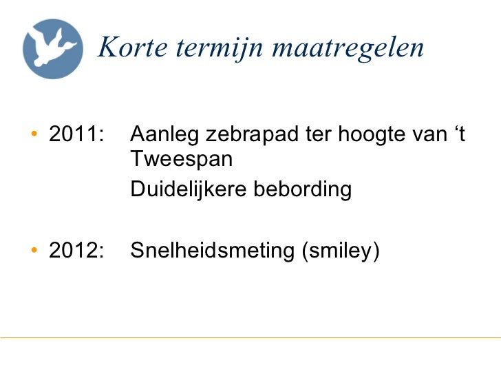 Korte termijn maatregelen <ul><li>2011:  Aanleg zebrapad ter hoogte van 't  Tweespan </li></ul><ul><li>Duidelijkere bebord...