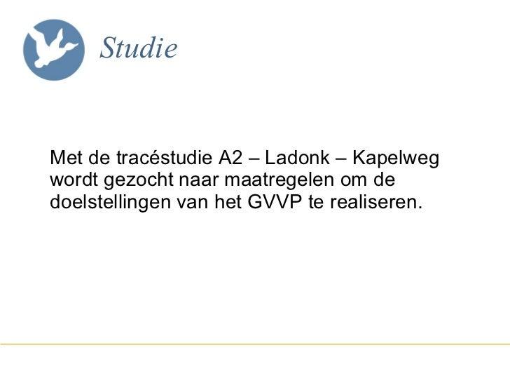 Studie <ul><li>Met de tracéstudie A2 – Ladonk – Kapelweg wordt gezocht naar maatregelen om de doelstellingen van het GVVP ...