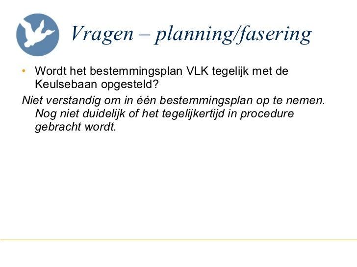 Vragen – planning/fasering <ul><li>Wordt het bestemmingsplan VLK tegelijk met de Keulsebaan opgesteld? </li></ul><ul><li>N...
