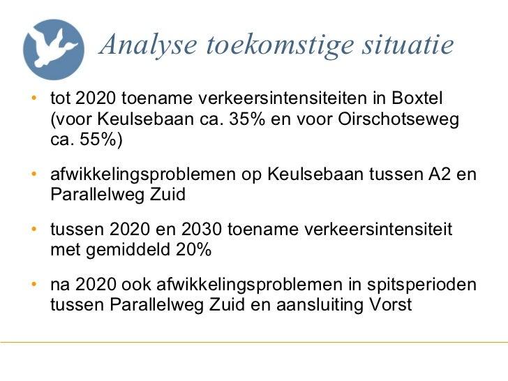 Analyse   toekomstige situatie <ul><li>tot 2020 toename verkeersintensiteiten in Boxtel (voor Keulsebaan ca. 35% en voor O...