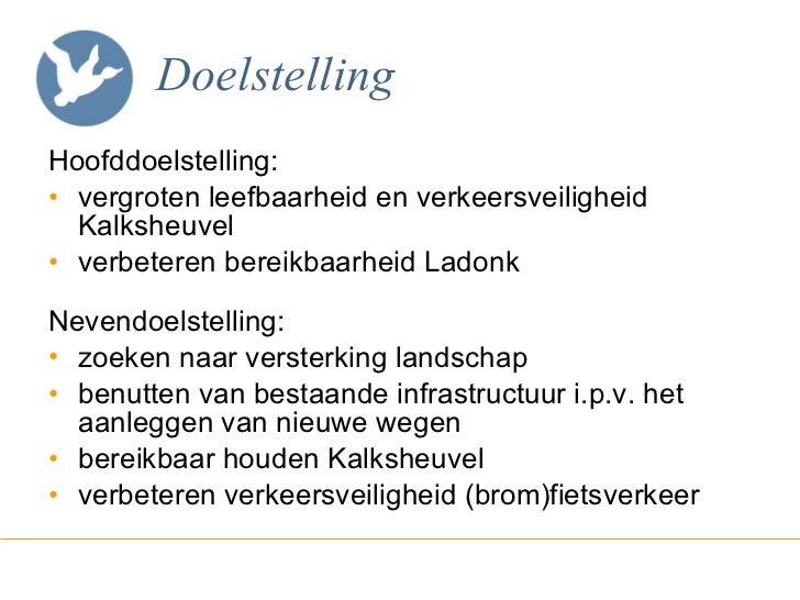 Doelstelling <ul><li>Hoofddoelstelling: </li></ul><ul><li>vergroten leefbaarheid en verkeersveiligheid Kalksheuvel </li></...