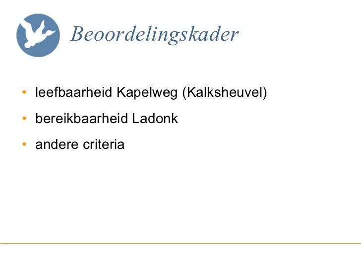 Beoordelingskader <ul><li>leefbaarheid Kapelweg (Kalksheuvel) </li></ul><ul><li>bereikbaarheid Ladonk </li></ul><ul><li>an...