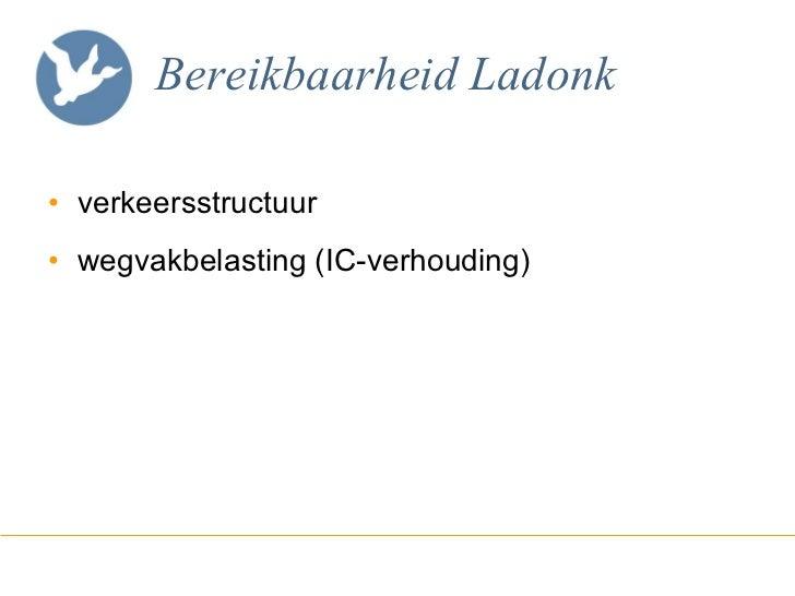 Bereikbaarheid Ladonk <ul><li>verkeersstructuur </li></ul><ul><li>wegvakbelasting (IC-verhouding) </li></ul>