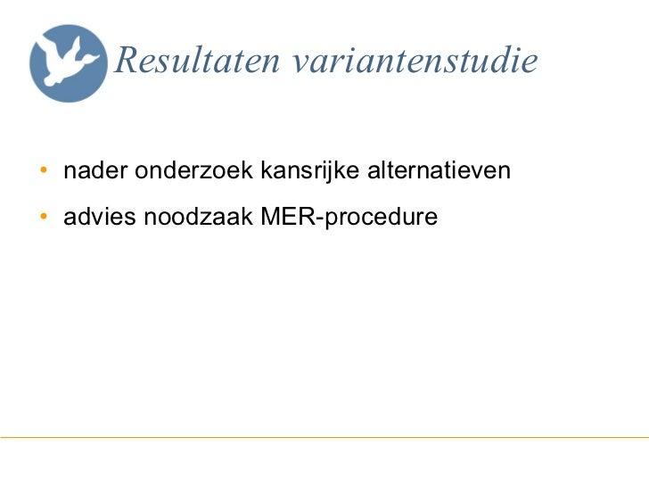 Resultaten variantenstudie <ul><li>nader onderzoek kansrijke alternatieven  </li></ul><ul><li>advies noodzaak MER-procedur...