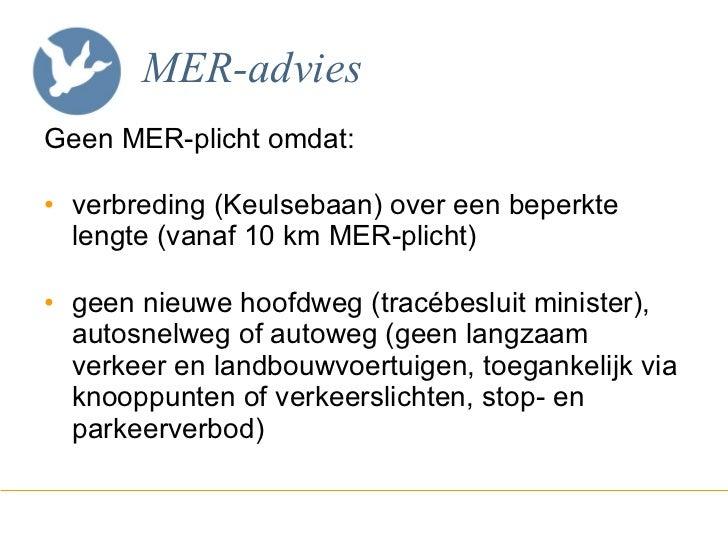 MER-advies <ul><li>Geen MER-plicht omdat: </li></ul><ul><li>verbreding (Keulsebaan) over een beperkte lengte (vanaf 10 km ...