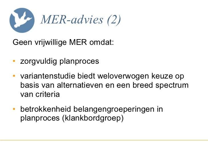 MER-advies (2) <ul><li>Geen vrijwillige MER omdat: </li></ul><ul><li>zorgvuldig planproces </li></ul><ul><li>variantenstud...
