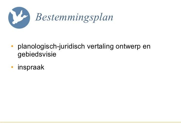 Bestemmingsplan <ul><li>planologisch-juridisch vertaling ontwerp en gebiedsvisie </li></ul><ul><li>inspraak </li></ul>
