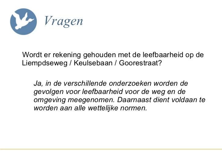 Vragen <ul><li>Wordt er rekening gehouden met de leefbaarheid op de Liempdseweg / Keulsebaan / Goorestraat? </li></ul><ul>...