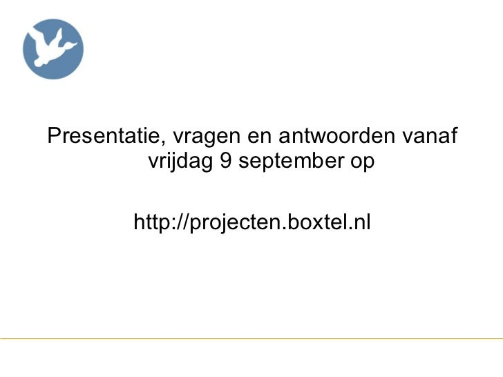 <ul><li>Presentatie, vragen en antwoorden vanaf vrijdag 9 september op </li></ul><ul><li>http://projecten.boxtel.nl </li><...