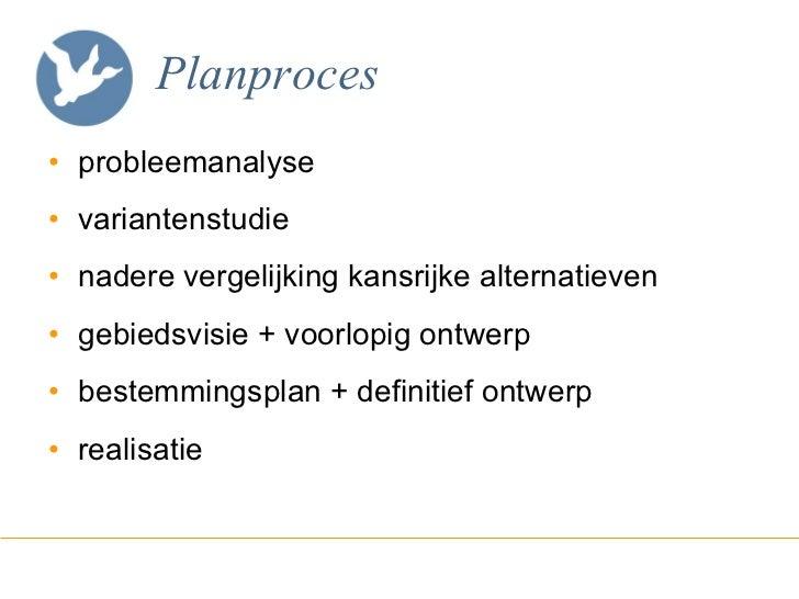 Planproces <ul><li>probleemanalyse </li></ul><ul><li>variantenstudie </li></ul><ul><li>nadere vergelijking kansrijke alter...