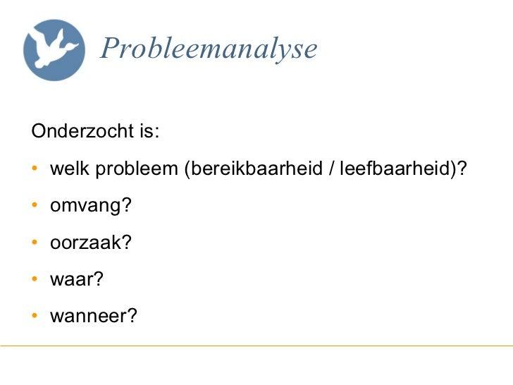 Probleemanalyse <ul><li>Onderzocht is: </li></ul><ul><li>welk probleem (bereikbaarheid / leefbaarheid)? </li></ul><ul><li>...