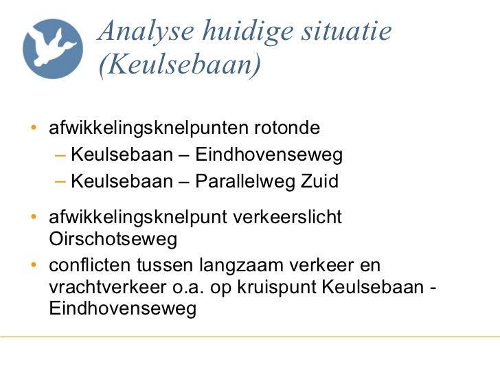 Analyse huidige situatie (Keulsebaan) <ul><li>afwikkelingsknelpunten rotonde </li></ul><ul><ul><li>Keulsebaan – Eindhovens...